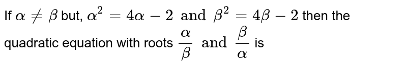 If `alpha != beta` but, `alpha^(2) = 4alpha - 2 and beta^(2) = 4beta - 2` then the quadratic equation with roots `(alpha)/(beta) and (beta)/(alpha)` is