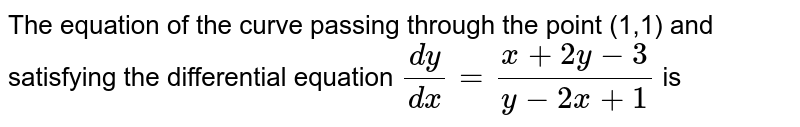 The equation of the curve passing through the point (1,1) and satisfying the differential equation `(dy)/(dx) = (x+2y-3)/(y-2x+1)` is