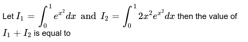 Let `I_1=int_0^1e^(x^2)dx and I_2=int_0^(1)2x^(2)e^(x^2)dx`  then the value of `I_1 +I_2` is equal to