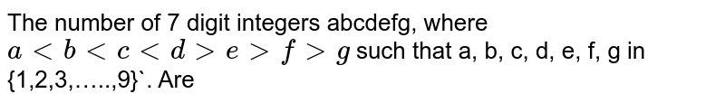 The number of 7 digit integers abcdefg, where `a lt b lt c lt d gt e gt f gt g` such that a, b, c, d, e, f, g in {1,2,3,…..,9}`. Are