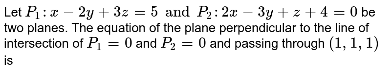 Let `P_(1):x-2y+3z=5 and P_(2):2x-3y+z+4=0` be two planes. The equation of the plane perpendicular to the line of intersection of `P_(1)=0` and `P_(2)=0` and passing through `(1,1,1)` is