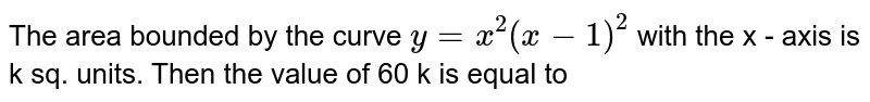 The area bounded by the curve `y=x^(2)(x-1)^(2)` with the x - axis is k sq. units. Then the value of 60 k is equal to