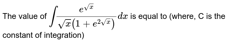 The value of `int(e^(sqrtx))/(sqrtx(1+e^(2sqrtx)))dx` is equal to (where, C is the constant of integration)