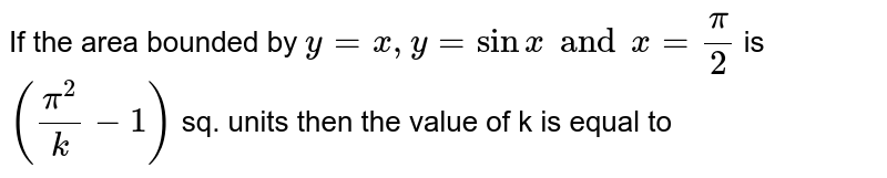 If the area  bounded by `y=x, y=sinx and x=(pi)/(2)` is `((pi^(2))/(k)-1)` sq. units then the value of k is equal to