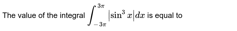 The value of the integral `int_(-3pi)^(3pi)|sin^(3)x|dx` is equal to