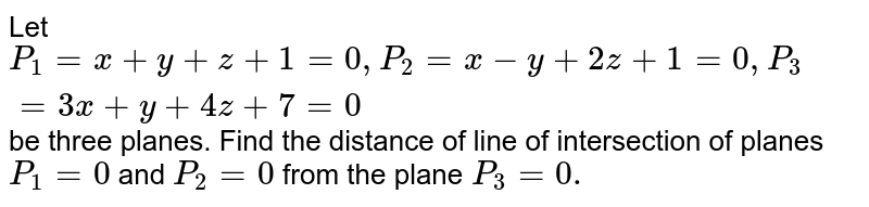 Let `P_(1)=x+y+z+1=0, P_(2)=x-y+2z+1=0,P_(3)=3x+y+4z+7=0` be three planes. Find the distance of line of intersection of planes `P_(1)=0` and `P_(2) =0` from the plane `P_(3) =0.`