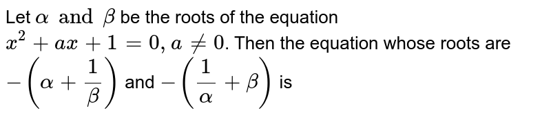 Let `alpha and beta` be the roots of the equation `x^(2)+ax+1=0, a ne0`. Then the equation whose roots are `-(alpha+(1)/(beta))` and `-((1)/(alpha)+beta)` is