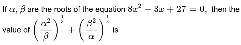 If `alpha,beta` are the roots of the equation `8x^2-3x+27=0,` then the value of `(alpha^2/beta)^(1/3)+(beta^2/alpha)^(1/3)` is