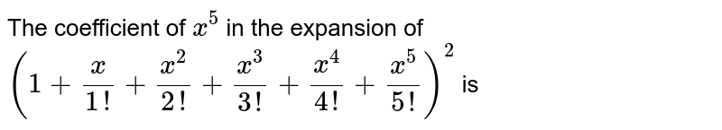 The coefficient of  `x^5` in the expansion of  `(1+x/(1!)+x^2/(2!)+x^3/(3!)+x^4/(4!)+x^5/(5!))^2` is