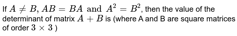If `AneB, AB = BA and A^(2)=B^(2)`, then the value of the determinant of matrix `A+B` is (where A and B are square matrices of order `3xx3` )