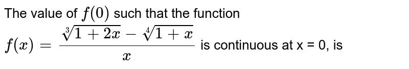 The value of `f(0)` such that the function `f(x)=(root3(1+2x)-root4(1+x))/(x)` is continuous at x = 0, is