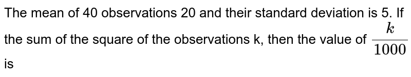 The mean of 40 observations 20 and their standard deviation is 5. If the sum of the square of the observations k, then the value of `(k)/(1000)` is