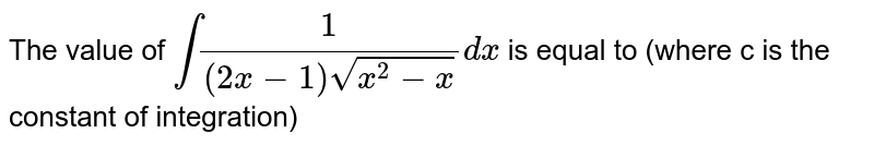 The value of `int(1)/((2x-1)sqrt(x^(2)-x))dx` is equal to (where c is the constant of integration)