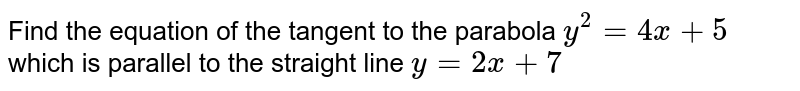 Find the equation of the tangent to the parabola `y^2 = 4x + 5` which is parallel to the straight line `y= 2x+7`