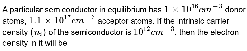 A particular semiconductor in equilibrium has `1xx10^(16)cm^(-3)` donor atoms, `1.1xx10^(17)cm^(-3)` acceptor atoms. If the intrinsic carrier density `(n_(i))` of the semiconductor is `10^(12)cm^(-3)`, then the electron density in it will be