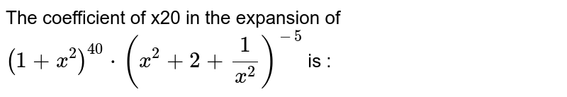The coefficient of x20 in the expansion of `(1+x^(2))^(40)*(x^(2)+2+1/x^(2))^(-5)` is :