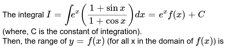 The integral `I=inte^(x)((1+sinx)/(1+cosx))dx=e^(x)f(x)+C` <br> (where, C is the constant of integration). <br> Then, the range of `y=f(x)` (for all x in the domain of `f(x)`) is