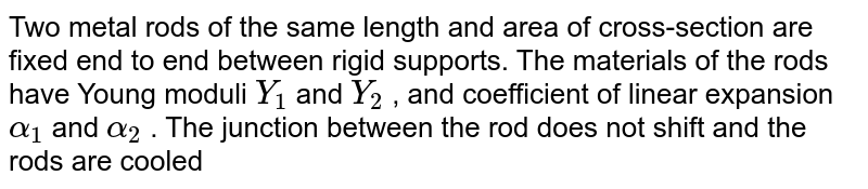 Two metal rods of the same length and area of cross-section are fixed end to end between rigid supports. The materials of the rods have Young moduli `Y_(1)` and `Y_(2)` , and coefficient of linear expansion `alpha_(1)` and `alpha_(2)` . The junction between the rod does not shift and the rods are cooled