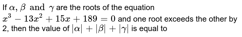 If `alpha, beta and gamma` are the roots of the equation `x^(3)-13x^(2)+15x+189=0` and one root exceeds the other by 2, then the value of ` alpha + beta + gamma ` is equal to