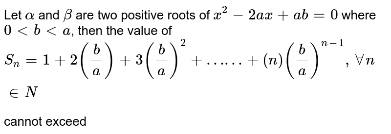 Let `alpha` and `beta` are two positive roots of `x^(2)-2ax+ab=0` where `0ltblta`, then the value of `S_(n)=1+2((b)/(a))+3((b)/(a))^(2)+……+(n)((b)/(a))^(n-1), AA n in N` <br> cannot exceed
