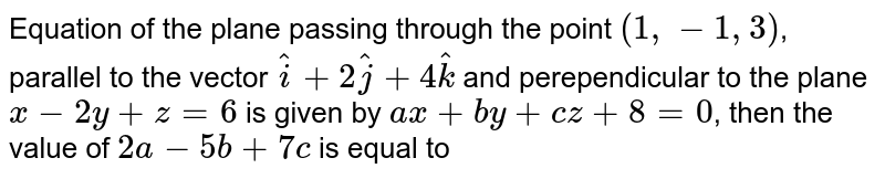 Equation of the plane passing through the point `(1, -1, 3)`, parallel to the vector `hati+2hatj+4hatk` and perependicular to the plane `x-2y+z=6` is given by `ax+by+cz+8=0`, then the value of `2a-5b+7c` is equal to