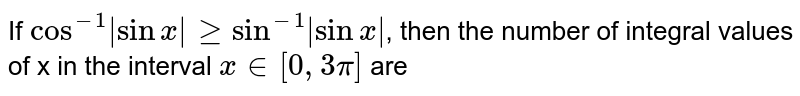 If `cos^(-1)|sinx|gesin^(-1)|sinx|`, then the number of integral values of x in the interval `x in [0, 3pi]` are