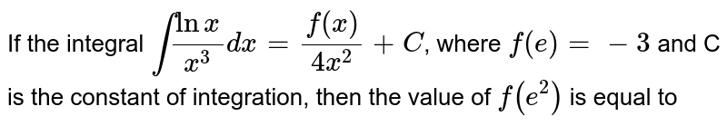 If the integral `int(lnx)/(x^(3))dx=(f(x))/(4x^(2))+C`, where `f(e )=-3` and C is the constant of integration, then the value of `f(e^(2))` is equal to