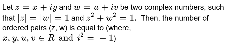 Let `z=x+iy` and `w=u+iv` be two complex numbers, such that ` z = w =1` and `z^(2)+w^(2)=1.` Then, the number of ordered pairs (z, w) is equal to (where, `x, y, u, v in R and i^(2)=-1`)