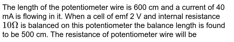 The length of the potentiometer wire is 600 cm and a current of 40 mA is flowing in it. When a cell of emf 2 V and internal resistance `10Omega` is balanced on this potentiometer the balance length is found to be 500 cm. The resistance of potentiometer wire will be