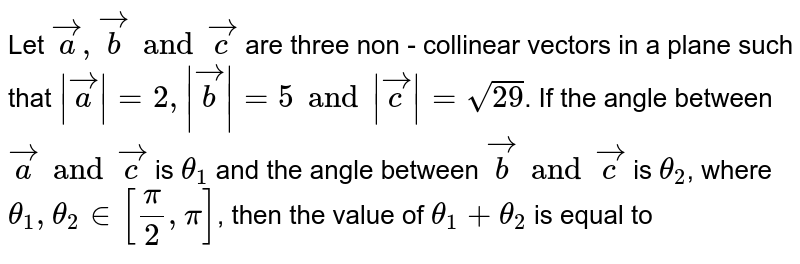 Let `veca, vecb and vecc` are three non - collinear vectors in a plane such that `|veca|=2, |vecb|=5 and |vecc|=sqrt(29)`. If the angle between `veca and vecc` is `theta_(1)` and the angle between `vecb and vecc` is `theta_(2)`, where `theta_(1), theta_(2) in [(pi)/(2),pi]`, then the value of `theta_(1)+theta_(2)` is equal to
