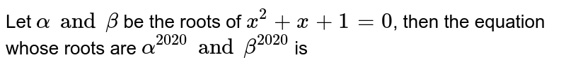 Let `alpha and beta` be the roots of `x^(2)+x+1=0`, then the equation whose roots are `alpha^(2020) and beta^(2020)` is