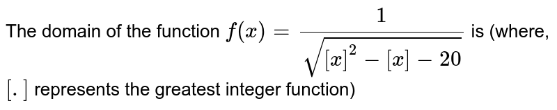 The domain of the function `f(x)=(1)/(sqrt([x]^(2)-[x]-20))` is (where, `[.]` represents the greatest integer function)