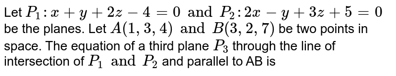 Let `P_(1):x +y+2z-4=0 and P_(2): 2x-y+3z+5=0` be the planes. Let `A(1, 3, 4) and B(3, 2, 7)` be two points in space. The equation of a third plane `P_(3)` through the line of intersection of `P_(1) and P_(2)` and parallel to AB is