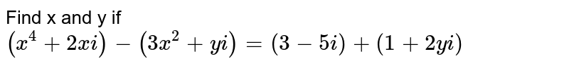Find x and y if `(x^4+2x i)-(3x^2+y i)=(3-5i)+(1+2y i)`