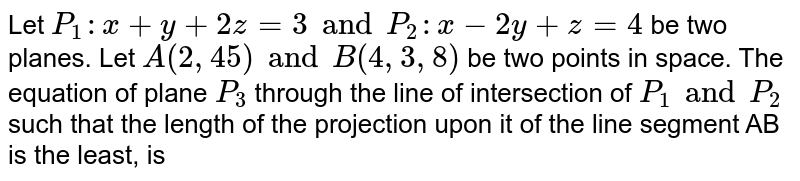 Let `P_(1):x+y+2z=3 and P_(2):x-2y+z=4` be two planes. Let `A(2, 4 5) and B(4, 3, 8)` be two points in space. The equation of plane `P_(3)` through the line of intersection of `P_(1) and P_(2)` such that the length of the projection upon it of the line segment AB is the least, is