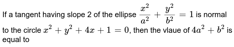 If a tangent having slope 2 of the ellipse `(x^(2))/(a^(2))+(y^(2))/(b^(2))=1` is normal to the circle `x^(2)+y^(2)+4x+1=0`, then the vlaue of `4a^(2)+b^(2)` is equal to