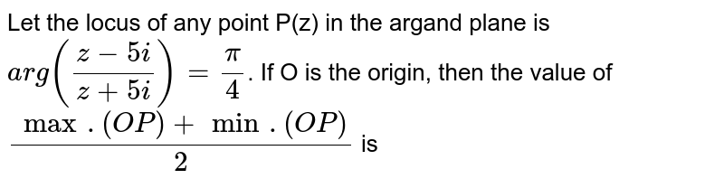 Let the locus of any point P(z) in the argand plane is `arg((z-5i)/(z+5i))=(pi)/(4)`. If O is the origin, then the value of `(max.(OP)+min.(OP))/(2)` is