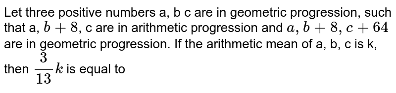 Let three positive numbers a, b c are in geometric progression, such that a, `b+8`, c are in arithmetic progression and `a, b+8, c+64` are in geometric progression. If the arithmetic mean of a, b, c is k, then `(3)/(13)k` is equal to