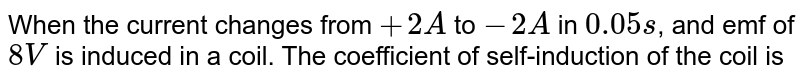 When the current changes from `+2A` to `-2A` in `0.05s`, and emf of `8V` is induced in a coil. The coefficient of self-induction of the coil is