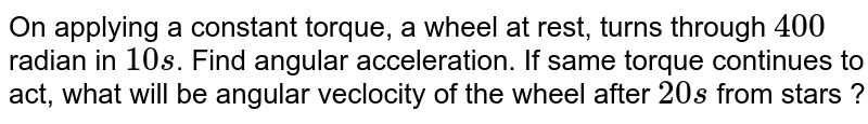 On applying a constant torque, a wheel at rest, turns through `400` radian in `10 s`. Find angular acceleration. If same torque continues to act, what will be angular veclocity of the wheel after `20 s` from stars ?