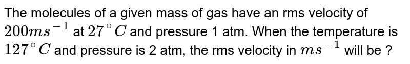 The molecules of a given mass of gas have an rms velocity of  `200m s^(-1)` at `27^@C` and pressure 1 atm. When the temperature is `127^@C` and pressure is 2 atm, the rms velocity in `m s^(-1)` will be ?