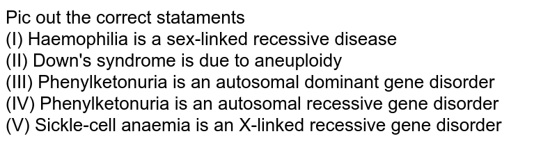 Pic out the correct stataments  <br> (I) Haemophilia is a sex-linked recessive disease  <br> (II) Down's syndrome is due to aneuploidy  <br> (III) Phenylketonuria is an autosomal dominant gene disorder  <br> (IV) Phenylketonuria is an autosomal recessive gene disorder <br> (V) Sickle-cell anaemia is an X-linked recessive gene disorder