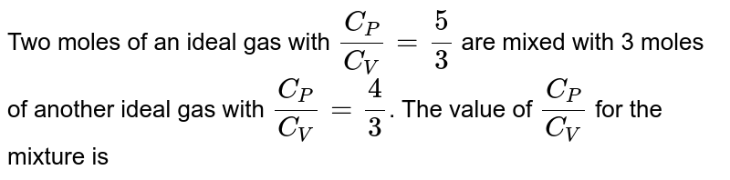 Two moles of an ideal gas with `(C_(P))/(C_(V))= (5)/(3)` are mixed with 3 moles of another ideal gas with `(C_(P))/(C_(V))= (4)/(3)`. The value of `(C_(P))/(C_(V))` for the mixture is