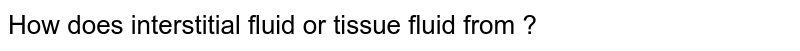 How does interstitial fluid or tissue fluid from ?
