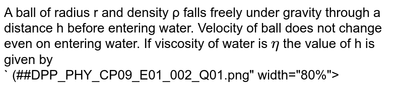 """A ball of radius r and density ρ  falls freely under gravity through a distance h before entering water. Velocity of ball  does not change even on entering water. If viscosity of water is `eta` the value of h is given by <br>` (##DPP_PHY_CP09_E01_002_Q01.png"""" width=""""80%"""">"""