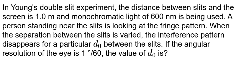 In Young's double slit experiment, the distance between slits and the screen is 1.0 m and monochromatic light of 600 nm is being used. A person standing near the slits is looking at the fringe pattern. When the separation between the slits is varied, the interference pattern disappears for a particular `d_(0)` between the slits. If the angular resolution of the eye is 1 °/60, the value of `d_(0)` is?