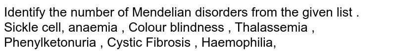 Identify the number of Mendelian disorders from the given list .  <br> Sickle cell, anaemia , Colour blindness , Thalassemia , Phenylketonuria , Cystic Fibrosis , Haemophilia,
