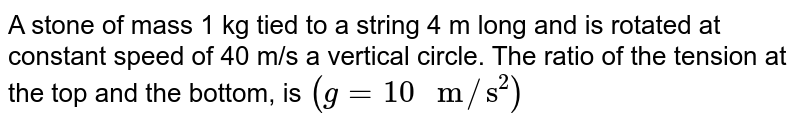 """A stone of mass 1 kg tied to a string 4 m long and is rotated at constant speed of 40 m/s a vertical circle. The ratio of the tension at the top and the bottom, is `(g=10"""" m""""//""""s""""^(2))`"""