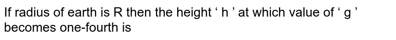 If radius of earth is R then the height ' h ' at which value of ' g ' becomes one-fourth is