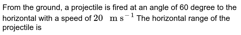 """From the ground, a projectile is fired at an angle of 60 degree to  the horizontal with a  speed of `20"""" m s""""^(-1)`  The horizontal range of the projectile is"""